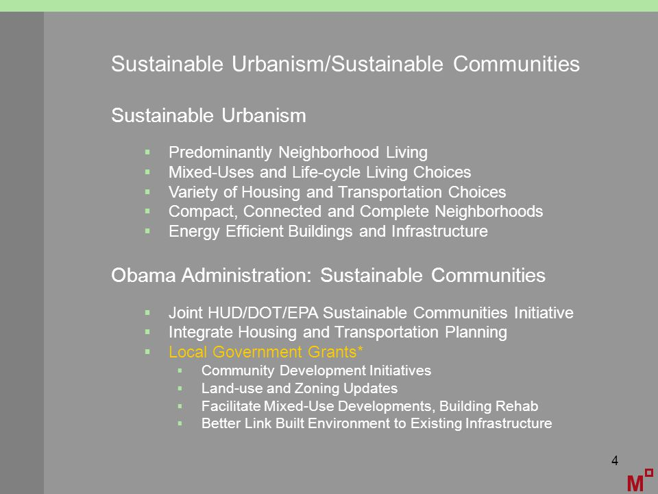 4 Sustainable Urbanism/Sustainable Communities M Sustainable Urbanism  Predominantly Neighborhood Living  Mixed-Uses and Life-cycle Living Choices  Variety of Housing and Transportation Choices  Compact, Connected and Complete Neighborhoods  Energy Efficient Buildings and Infrastructure Obama Administration: Sustainable Communities  Joint HUD/DOT/EPA Sustainable Communities Initiative  Integrate Housing and Transportation Planning  Local Government Grants*  Community Development Initiatives  Land-use and Zoning Updates  Facilitate Mixed-Use Developments, Building Rehab  Better Link Built Environment to Existing Infrastructure