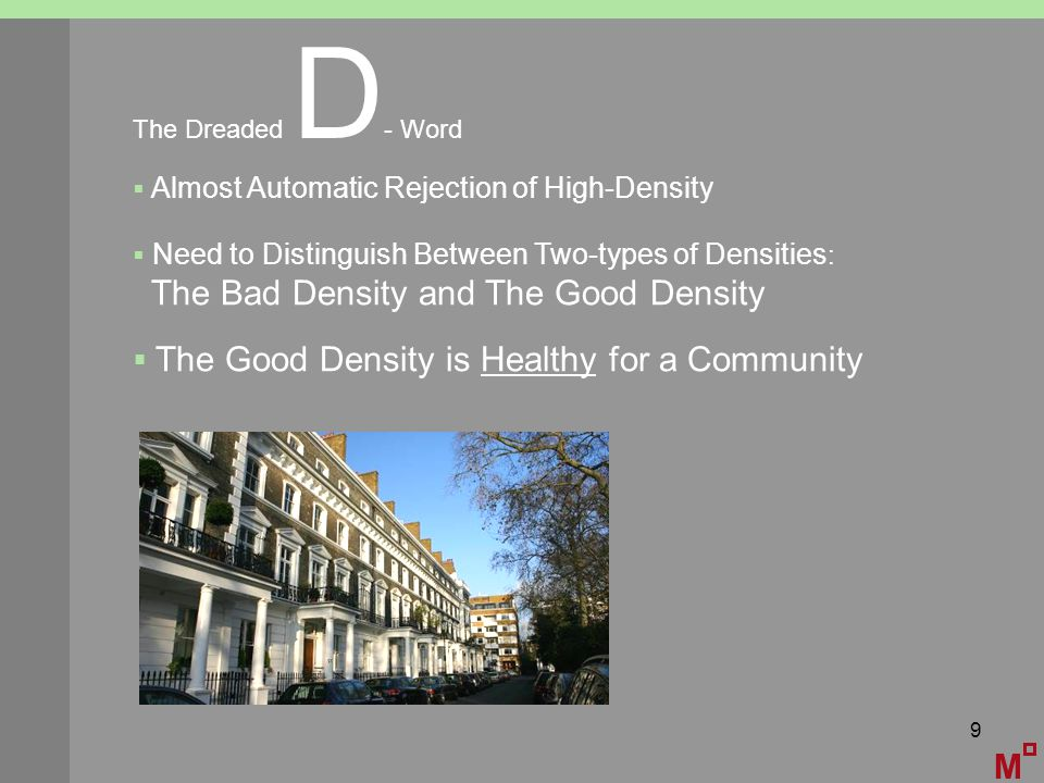 9 M The Dreaded D - Word  Almost Automatic Rejection of High-Density  Need to Distinguish Between Two-types of Densities : The Bad Density and The Good Density  The Good Density is Healthy for a Community