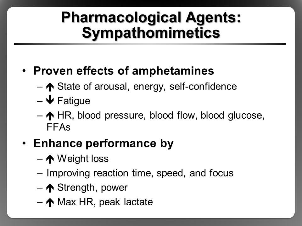 Pharmacological Agents: Sympathomimetics Proven effects of amphetamines –  State of arousal, energy, self-confidence –  Fatigue –  HR, blood pressu