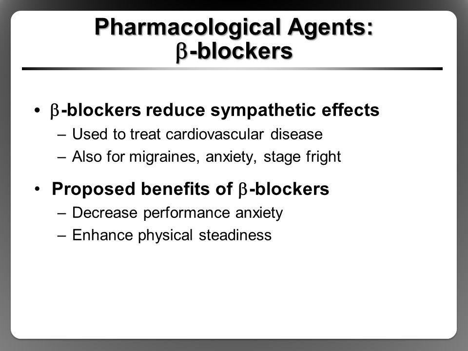 Pharmacological Agents:  -blockers  -blockers reduce sympathetic effects –Used to treat cardiovascular disease –Also for migraines, anxiety, stage f