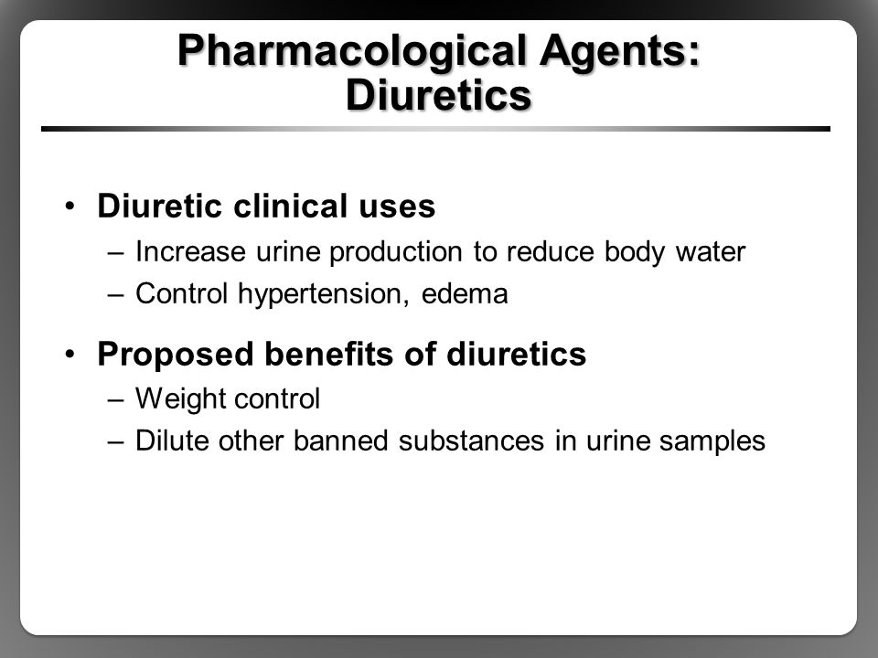 Pharmacological Agents: Diuretics Diuretic clinical uses –Increase urine production to reduce body water –Control hypertension, edema Proposed benefit