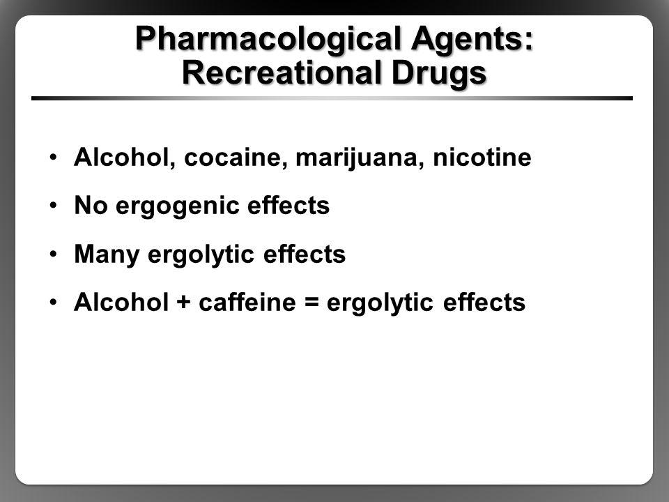 Pharmacological Agents: Recreational Drugs Alcohol, cocaine, marijuana, nicotine No ergogenic effects Many ergolytic effects Alcohol + caffeine = ergo