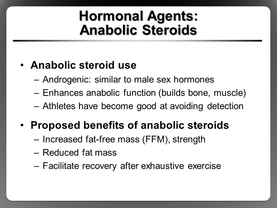Hormonal Agents: Anabolic Steroids Anabolic steroid use –Androgenic: similar to male sex hormones –Enhances anabolic function (builds bone, muscle) –A