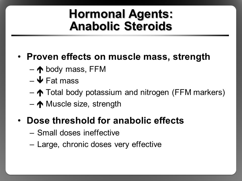 Hormonal Agents: Anabolic Steroids Proven effects on muscle mass, strength –  body mass, FFM –  Fat mass –  Total body potassium and nitrogen (FFM