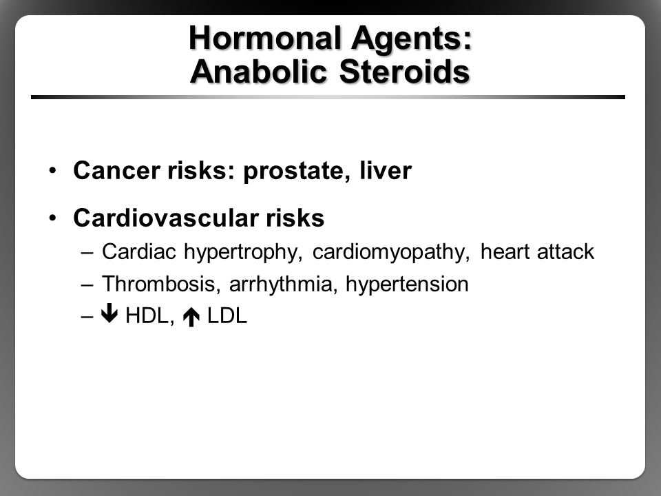 Hormonal Agents: Anabolic Steroids Cancer risks: prostate, liver Cardiovascular risks –Cardiac hypertrophy, cardiomyopathy, heart attack –Thrombosis,