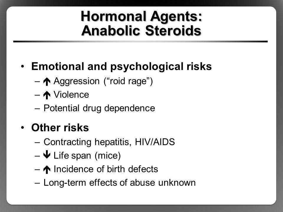 "Hormonal Agents: Anabolic Steroids Emotional and psychological risks –  Aggression (""roid rage"") –  Violence –Potential drug dependence Other risks"