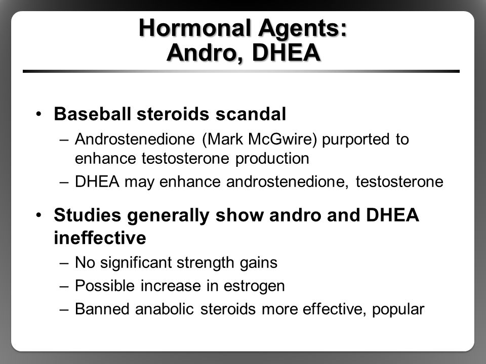 Hormonal Agents: Andro, DHEA Baseball steroids scandal –Androstenedione (Mark McGwire) purported to enhance testosterone production –DHEA may enhance
