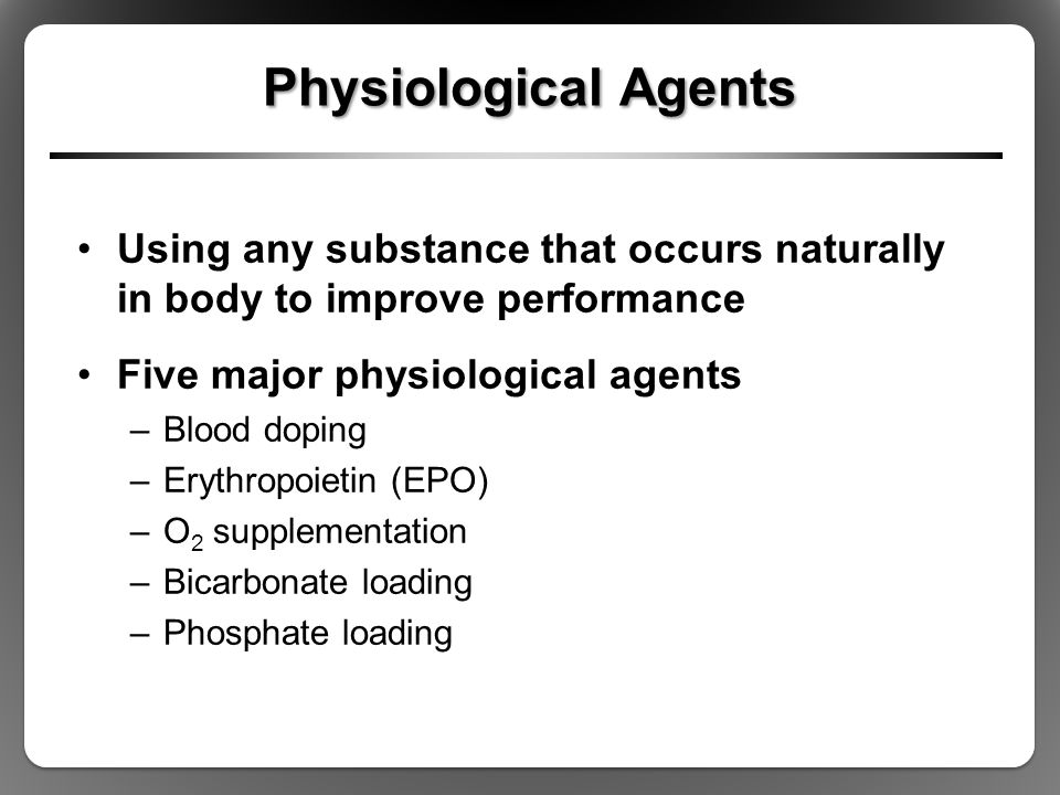 Physiological Agents Using any substance that occurs naturally in body to improve performance Five major physiological agents –Blood doping –Erythropo