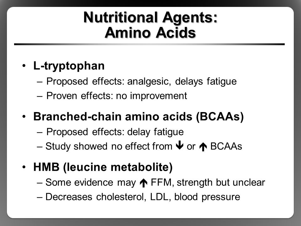 Nutritional Agents: Amino Acids L-tryptophan –Proposed effects: analgesic, delays fatigue –Proven effects: no improvement Branched-chain amino acids (