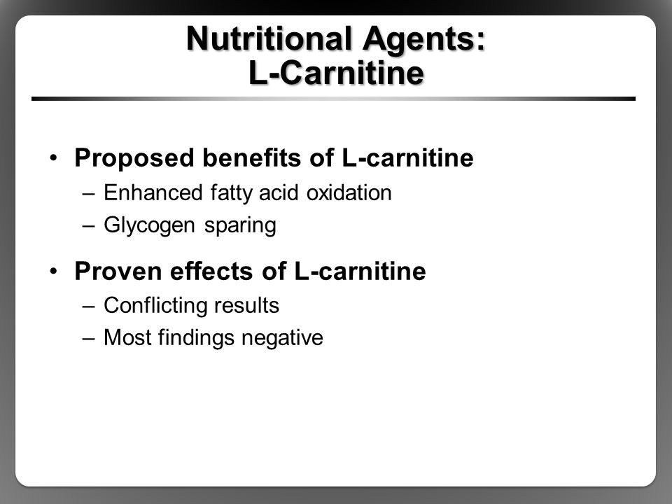 Nutritional Agents: L-Carnitine Proposed benefits of L-carnitine –Enhanced fatty acid oxidation –Glycogen sparing Proven effects of L-carnitine –Confl