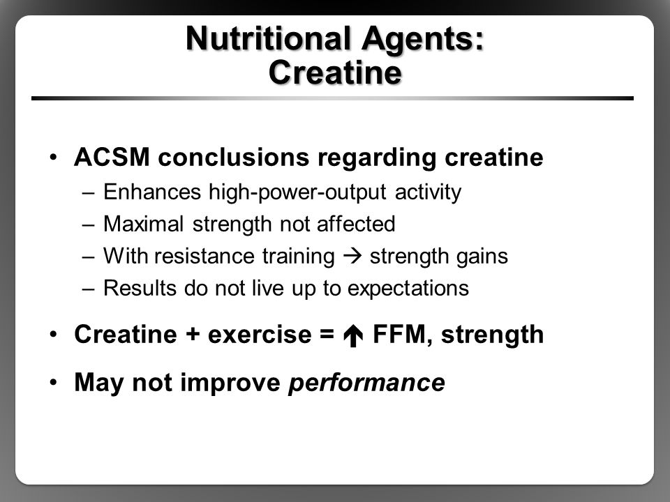 Nutritional Agents: Creatine ACSM conclusions regarding creatine –Enhances high-power-output activity –Maximal strength not affected –With resistance