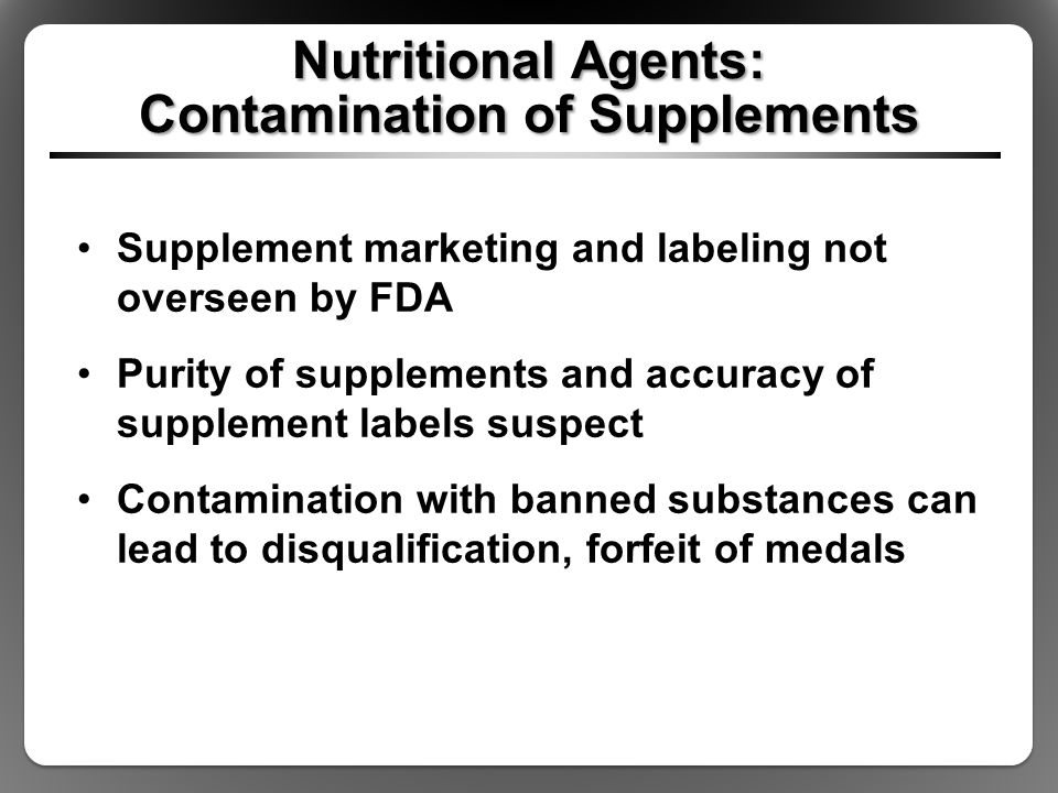 Nutritional Agents: Contamination of Supplements Supplement marketing and labeling not overseen by FDA Purity of supplements and accuracy of supplemen