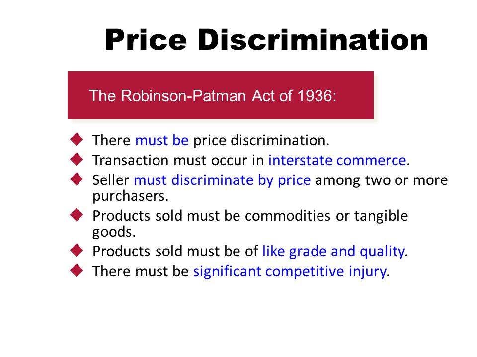 Price Discrimination  There must be price discrimination.  Transaction must occur in interstate commerce.  Seller must discriminate by price among