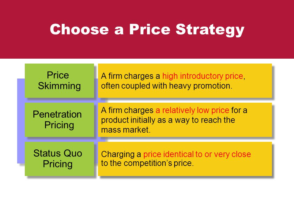 Choose a Price Strategy Status Quo Pricing Price Skimming Penetration Pricing Charging a price identical to or very close to the competition's price.