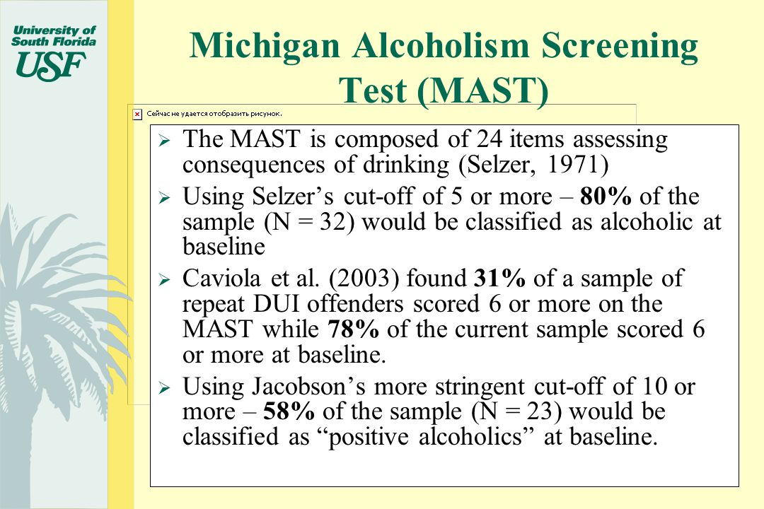  The MAST is composed of 24 items assessing consequences of drinking (Selzer, 1971)  Using Selzer's cut-off of 5 or more – 80% of the sample (N = 32) would be classified as alcoholic at baseline  Caviola et al.