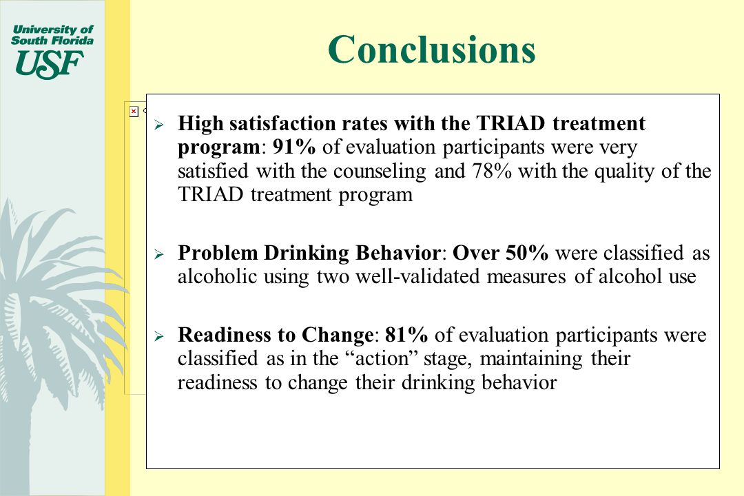  High satisfaction rates with the TRIAD treatment program: 91% of evaluation participants were very satisfied with the counseling and 78% with the quality of the TRIAD treatment program  Problem Drinking Behavior: Over 50% were classified as alcoholic using two well-validated measures of alcohol use  Readiness to Change: 81% of evaluation participants were classified as in the action stage, maintaining their readiness to change their drinking behavior Conclusions
