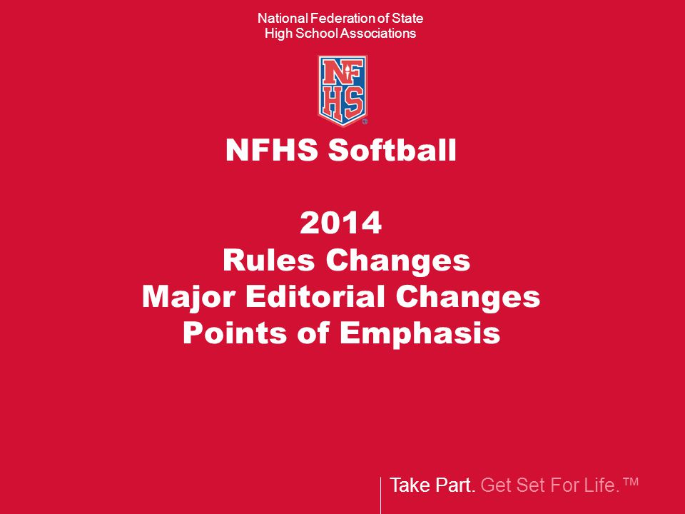 Take Part. Get Set For Life.™ National Federation of State High School Associations NFHS Softball 2014 Rules Changes Major Editorial Changes Points of