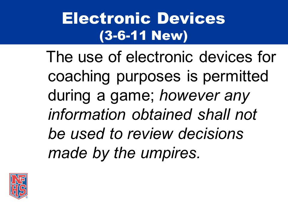 Electronic Devices (3-6-11 New) The use of electronic devices for coaching purposes is permitted during a game; however any information obtained shall not be used to review decisions made by the umpires.