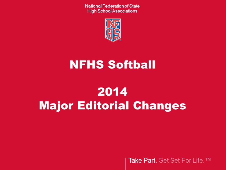 Take Part. Get Set For Life.™ National Federation of State High School Associations NFHS Softball 2014 Major Editorial Changes