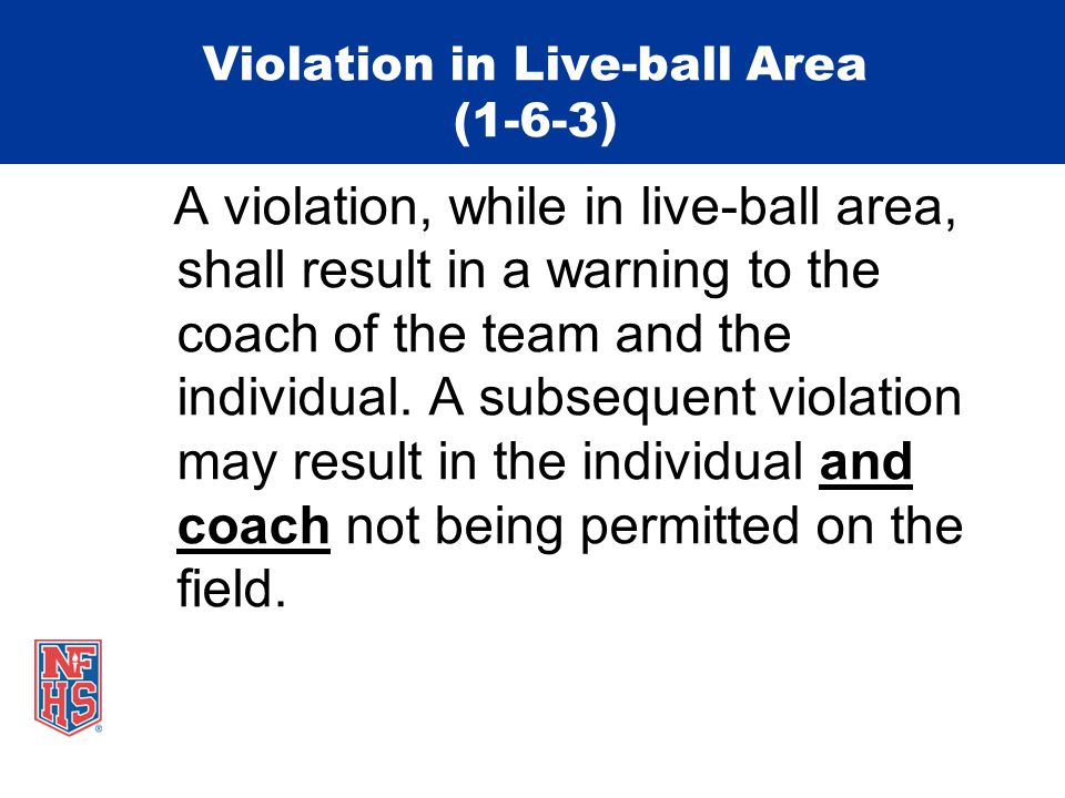 Violation in Live-ball Area (1-6-3) A violation, while in live-ball area, shall result in a warning to the coach of the team and the individual.