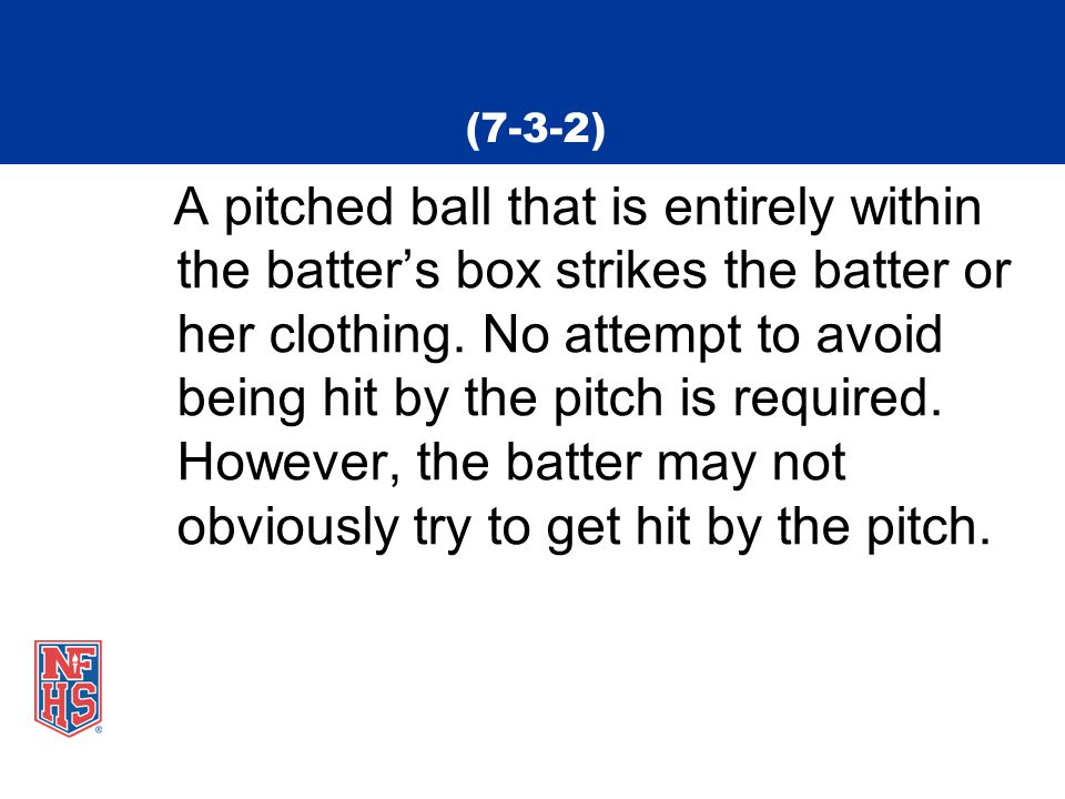 (7-3-2) A pitched ball that is entirely within the batter's box strikes the batter or her clothing. No attempt to avoid being hit by the pitch is requ