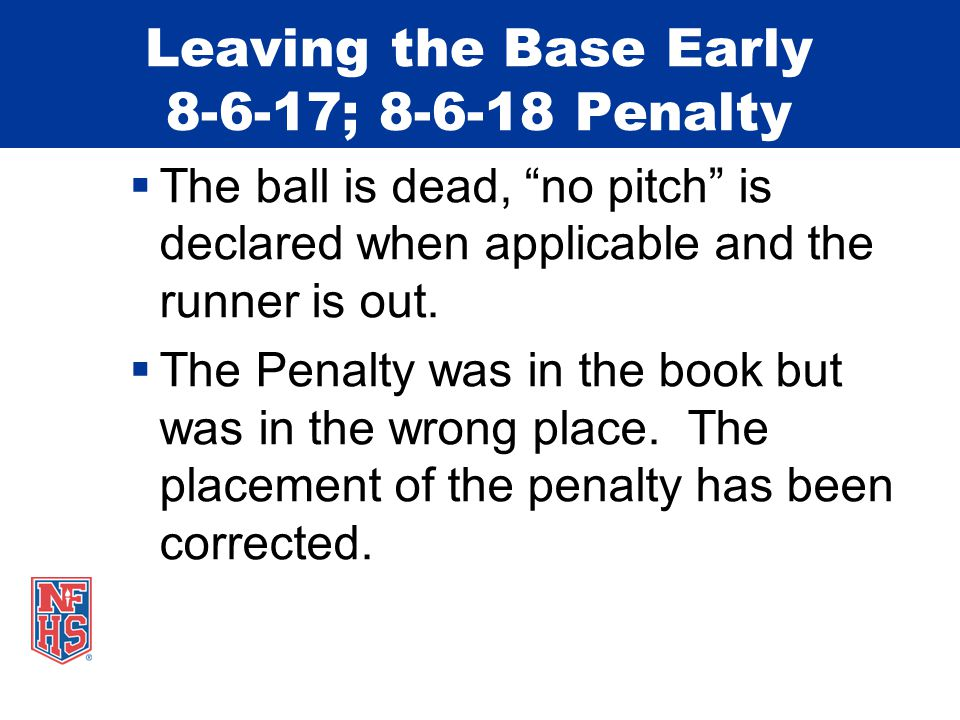 Leaving the Base Early 8-6-17; 8-6-18 Penalty  The ball is dead, no pitch is declared when applicable and the runner is out.