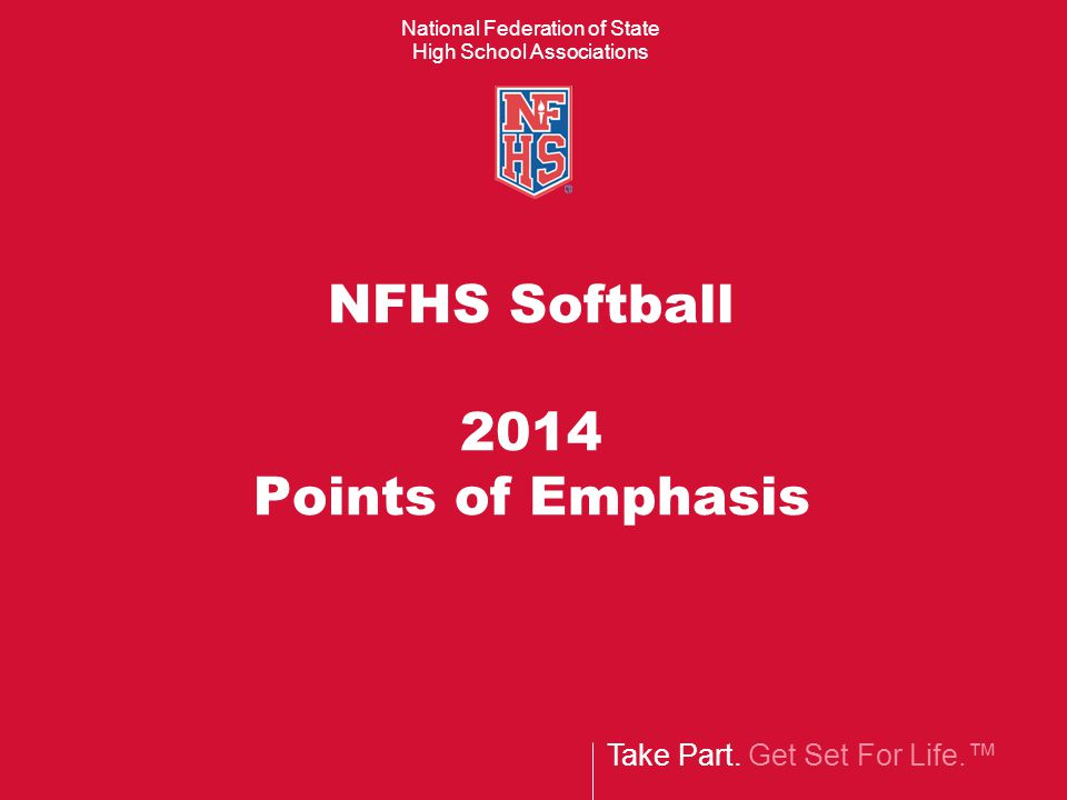 Take Part. Get Set For Life.™ National Federation of State High School Associations NFHS Softball 2014 Points of Emphasis