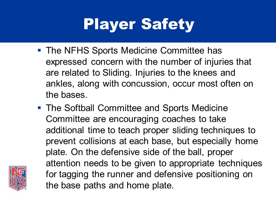 Player Safety  The NFHS Sports Medicine Committee has expressed concern with the number of injuries that are related to Sliding. Injuries to the knee