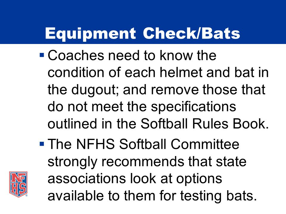 Equipment Check/Bats  Coaches need to know the condition of each helmet and bat in the dugout; and remove those that do not meet the specifications o