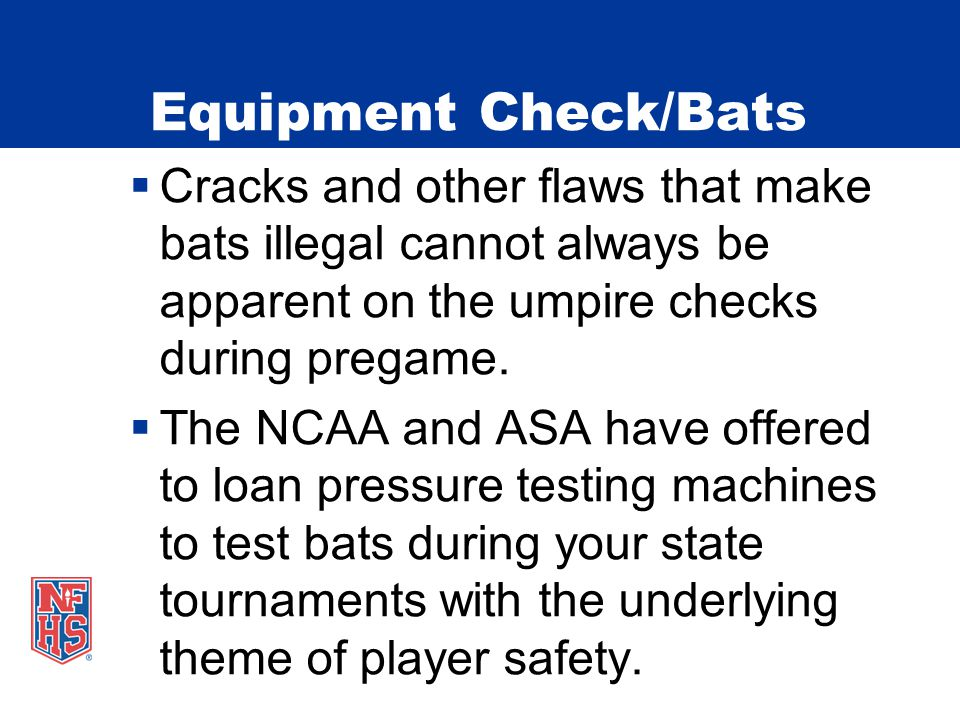 Equipment Check/Bats  Cracks and other flaws that make bats illegal cannot always be apparent on the umpire checks during pregame.
