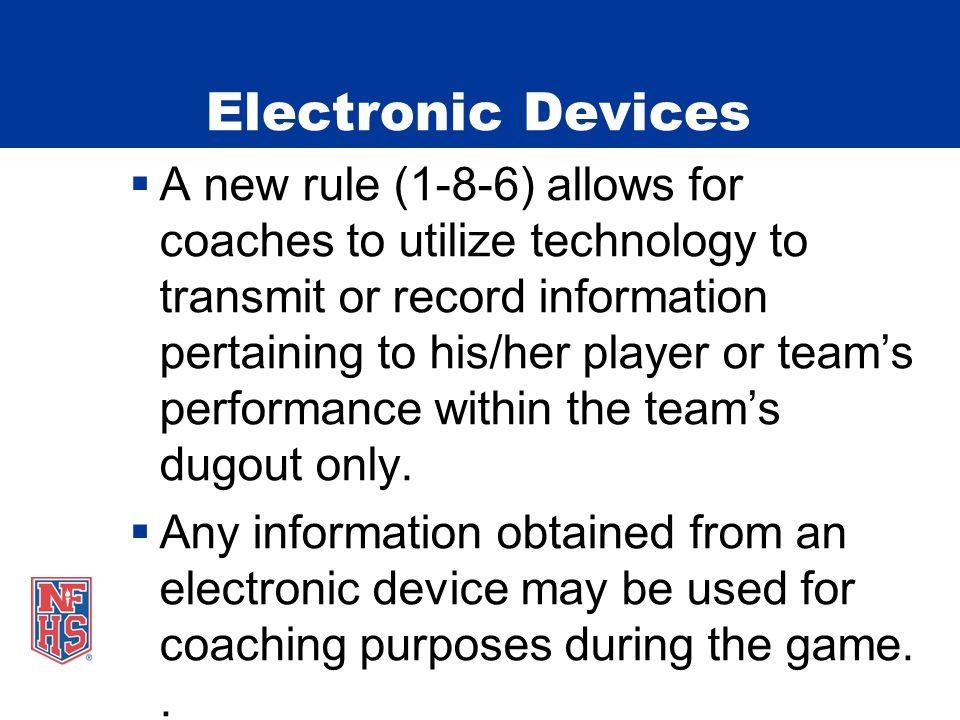 Electronic Devices  A new rule (1-8-6) allows for coaches to utilize technology to transmit or record information pertaining to his/her player or team's performance within the team's dugout only.