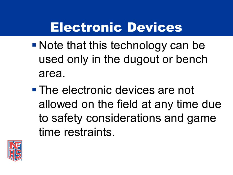 Electronic Devices  Note that this technology can be used only in the dugout or bench area.