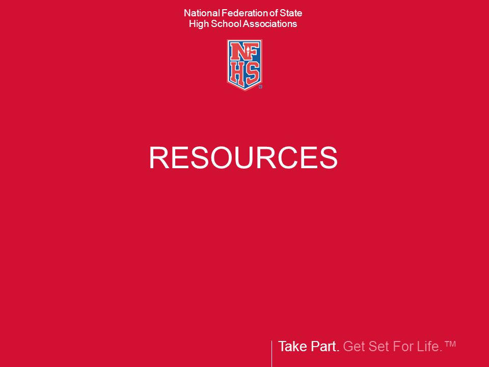 Take Part. Get Set For Life.™ National Federation of State High School Associations RESOURCES