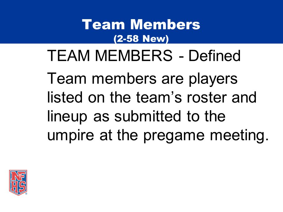 Team Members (2-58 New) TEAM MEMBERS - Defined Team members are players listed on the team's roster and lineup as submitted to the umpire at the pregame meeting.