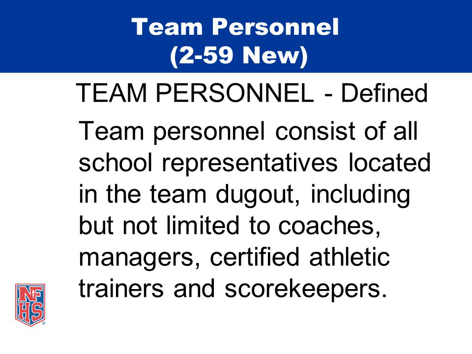 Team Personnel (2-59 New) TEAM PERSONNEL - Defined Team personnel consist of all school representatives located in the team dugout, including but not