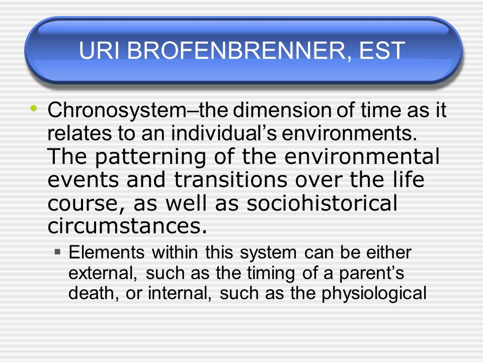 URI BROFENBRENNER, EST Chronosystem–the dimension of time as it relates to an individual's environments.