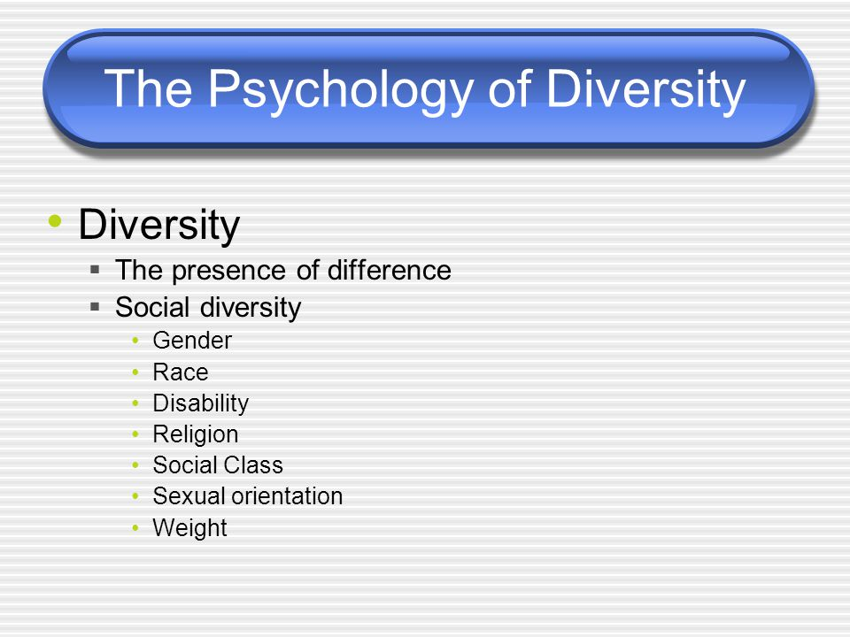 The Psychology of Diversity Diversity  The presence of difference  Social diversity Gender Race Disability Religion Social Class Sexual orientation Weight