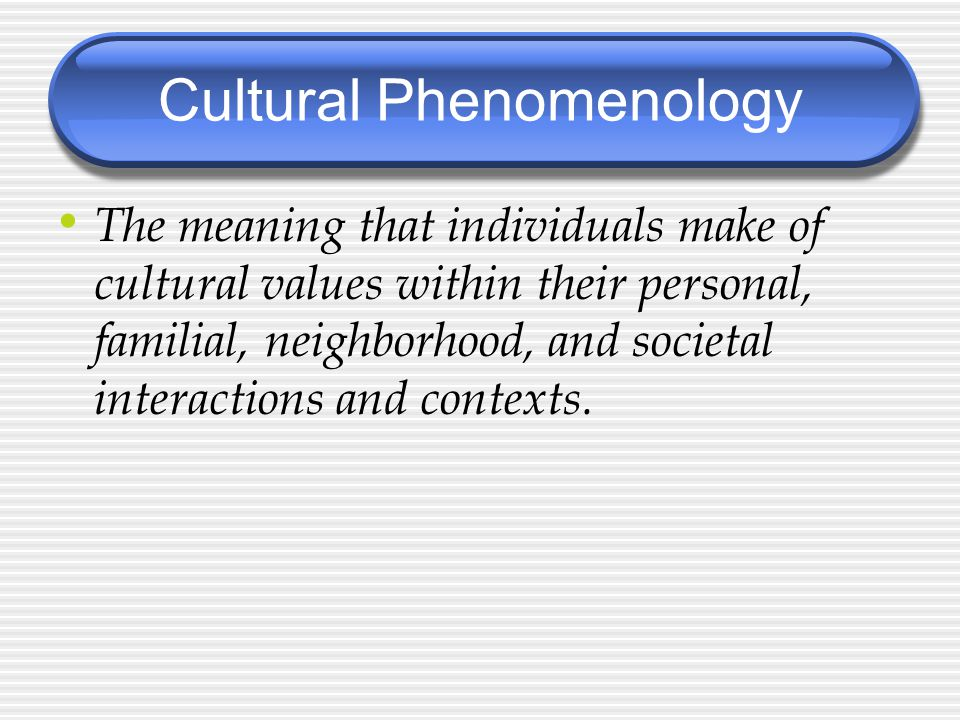 The meaning that individuals make of cultural values within their personal, familial, neighborhood, and societal interactions and contexts.