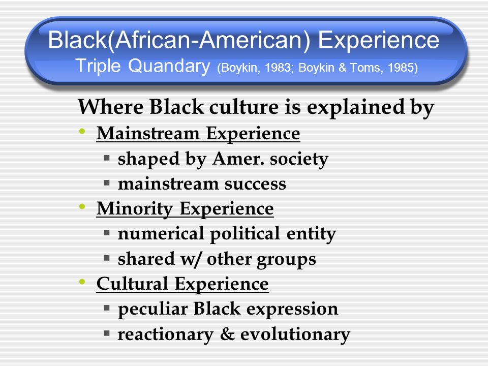 Where Black culture is explained by Mainstream Experience  shaped by Amer.