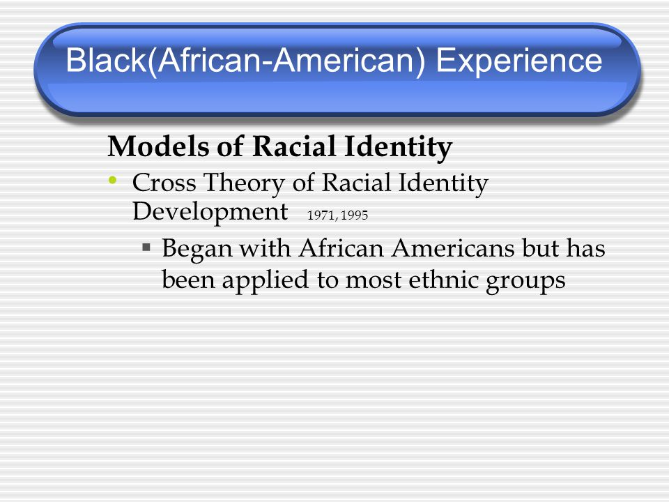 Models of Racial Identity Cross Theory of Racial Identity Development 1971, 1995  Began with African Americans but has been applied to most ethnic groups Black(African-American) Experience