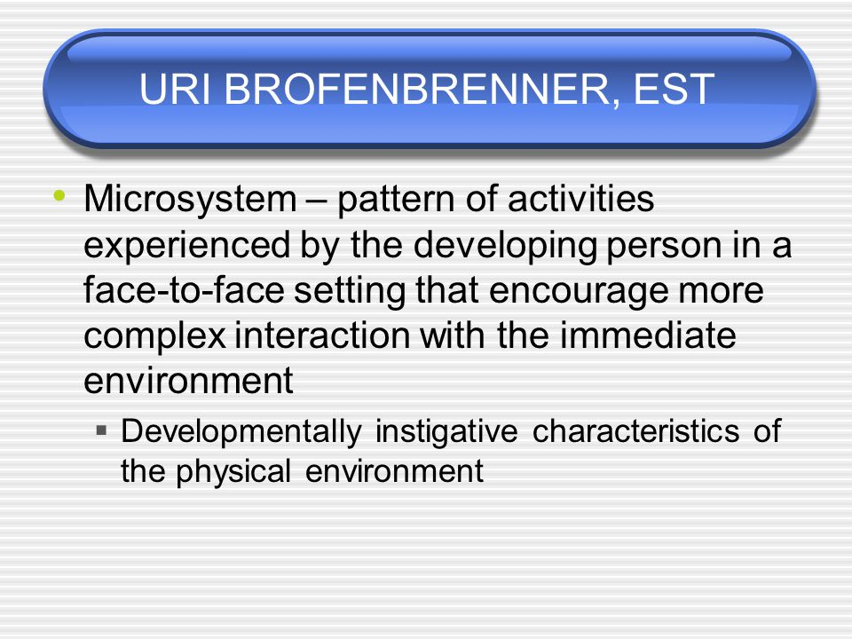 URI BROFENBRENNER, EST Microsystem – pattern of activities experienced by the developing person in a face-to-face setting that encourage more complex interaction with the immediate environment  Developmentally instigative characteristics of the physical environment