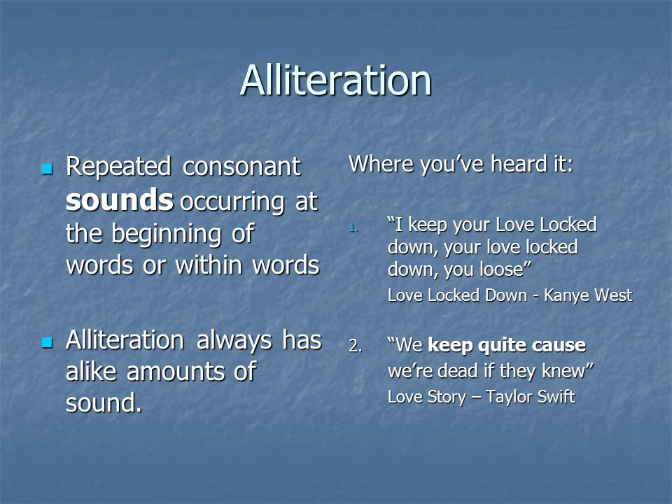 Alliteration Repeated consonant sounds occurring at the beginning of words or within words Repeated consonant sounds occurring at the beginning of words or within words Alliteration always has alike amounts of sound.