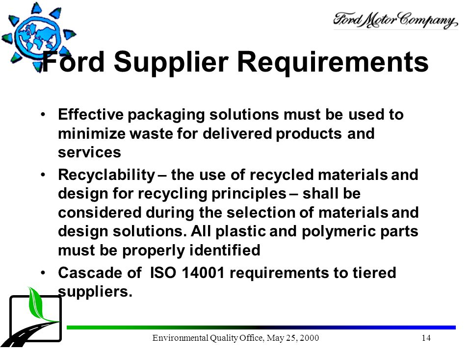 Environmental Quality Office, May 25, 200014 Ford Supplier Requirements Effective packaging solutions must be used to minimize waste for delivered pro