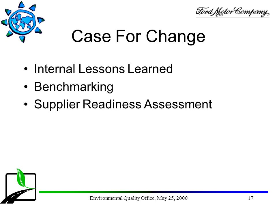 Environmental Quality Office, May 25, 200017 Case For Change Internal Lessons Learned Benchmarking Supplier Readiness Assessment