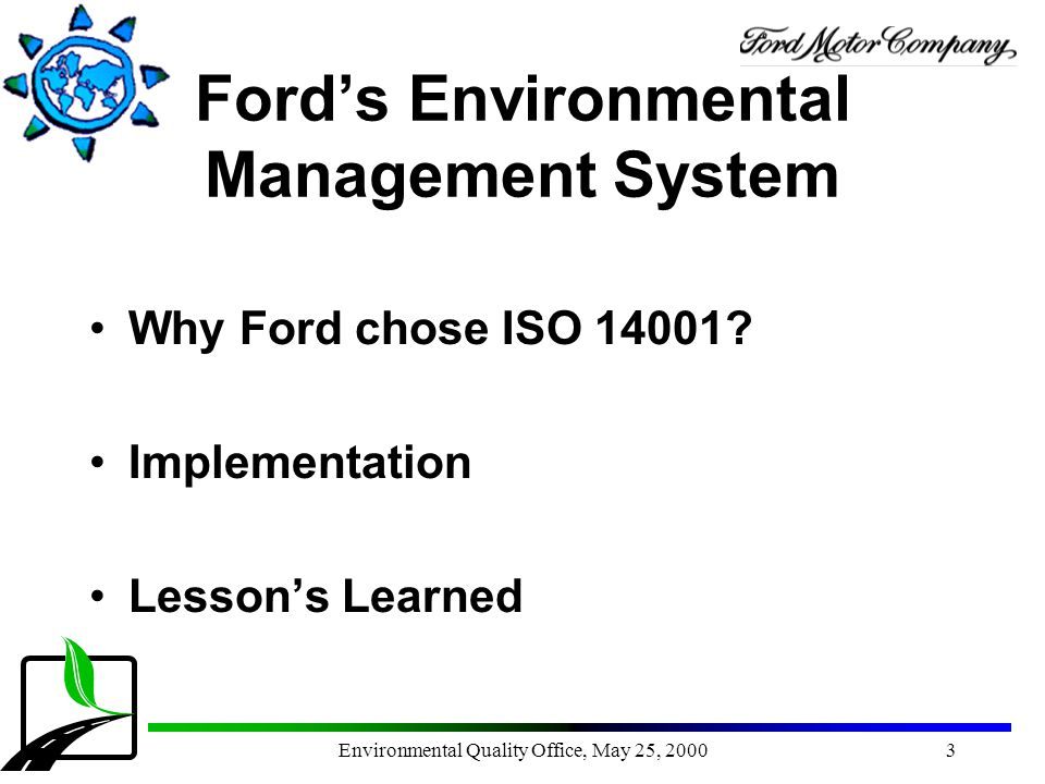 Environmental Quality Office, May 25, 20003 Ford's Environmental Management System Why Ford chose ISO 14001? Implementation Lesson's Learned