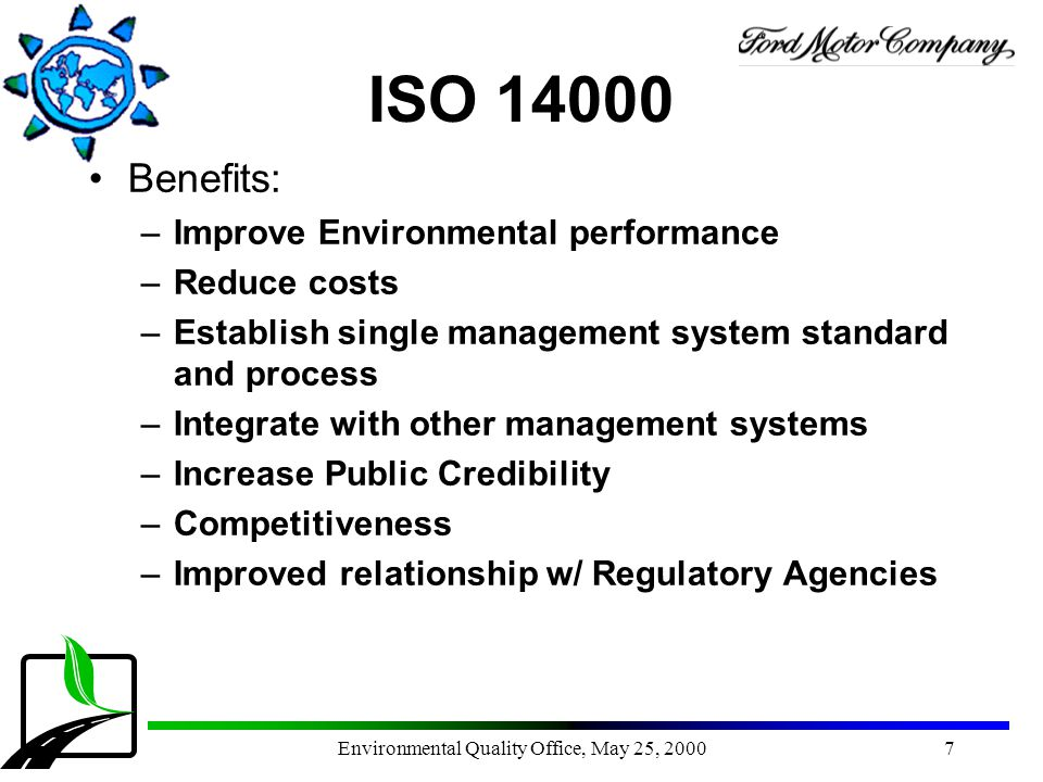 Environmental Quality Office, May 25, 20007 ISO 14000 Benefits: –Improve Environmental performance –Reduce costs –Establish single management system s