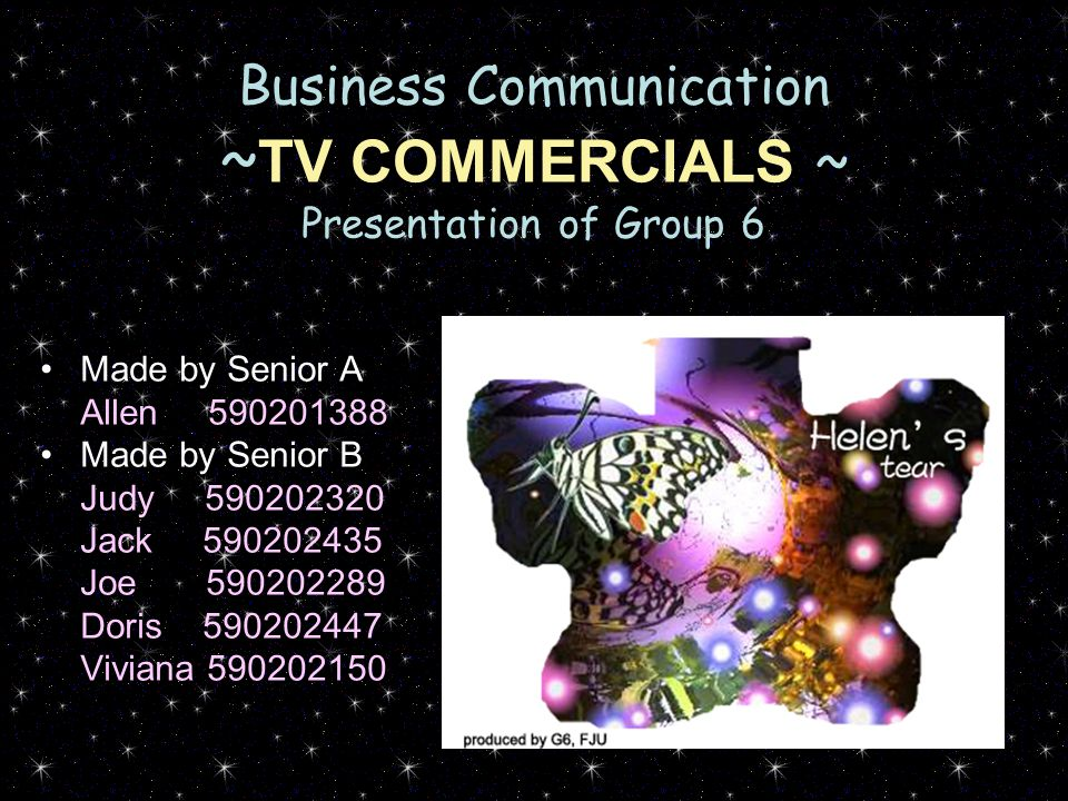 Business Communication ~ TV COMMERCIALS ~ Presentation of Group 6 Made by Senior A Allen 590201388 Made by Senior B Judy 590202320 Jack 590202435 Joe 590202289 Doris 590202447 Viviana 590202150