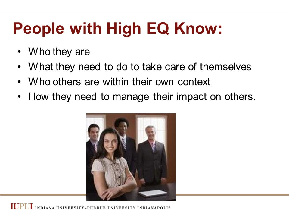 People with High EQ Know: Who they are What they need to do to take care of themselves Who others are within their own context How they need to manage their impact on others.