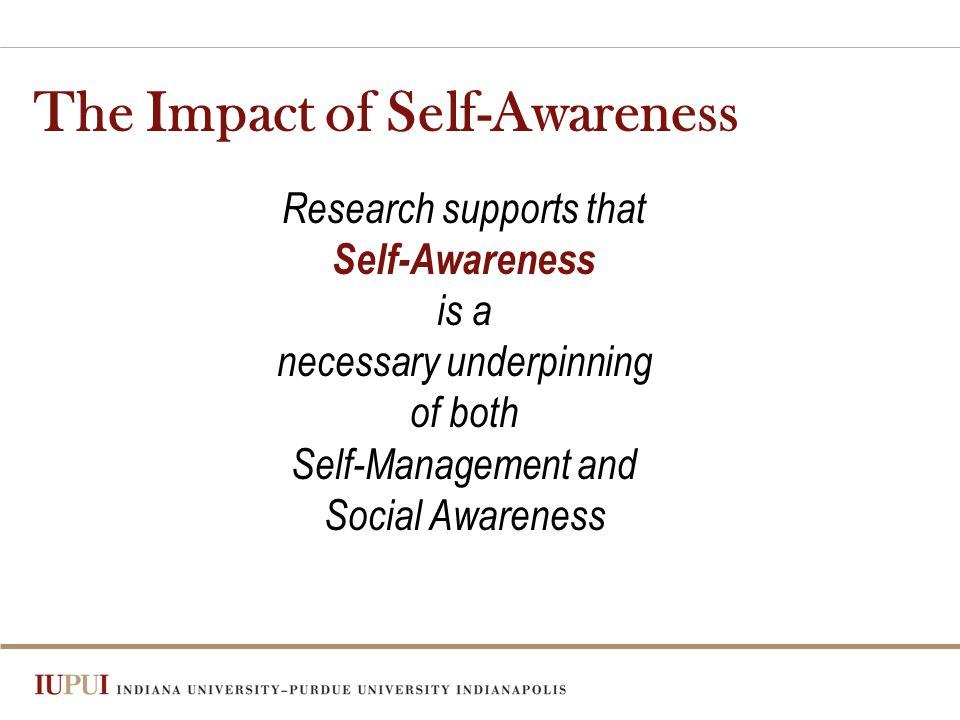The Impact of Self-Awareness Research supports that Self-Awareness is a necessary underpinning of both Self-Management and Social Awareness