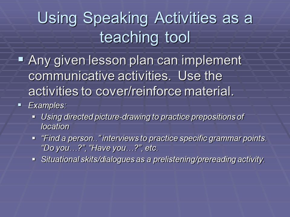 Using Speaking Activities as a teaching tool  Any given lesson plan can implement communicative activities.